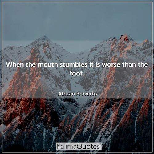 When the mouth stumbles it is worse than the foot. - African Proverbs