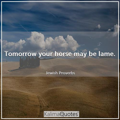 Tomorrow your horse may be lame. - Jewish Proverbs