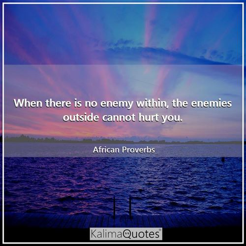 When there is no enemy within, the enemies outside cannot hurt you. - African Proverbs