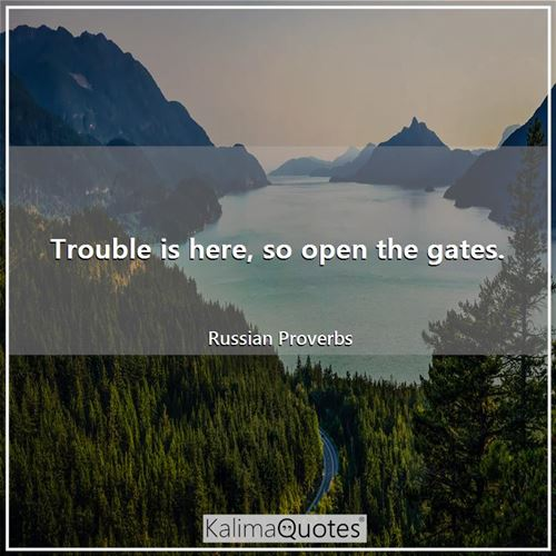 Trouble is here, so open the gates. - Russian Proverbs