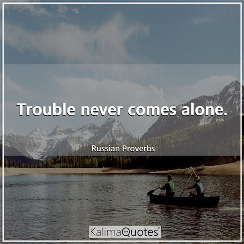 Trouble never comes alone. - Russian Proverbs