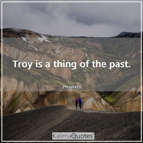 Troy is a thing of the past. - Proverbs