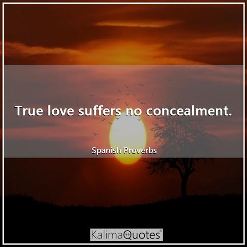 True love suffers no concealment.