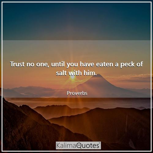 Trust no one, until you have eaten a peck of salt with him.