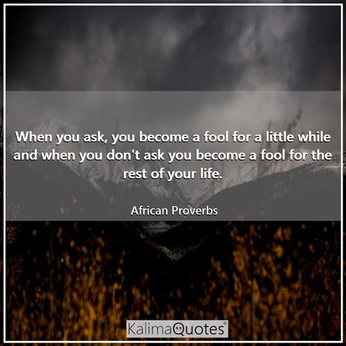 When you ask, you become a fool for a little while and when you don't ask you become a fool for the  - African Proverbs