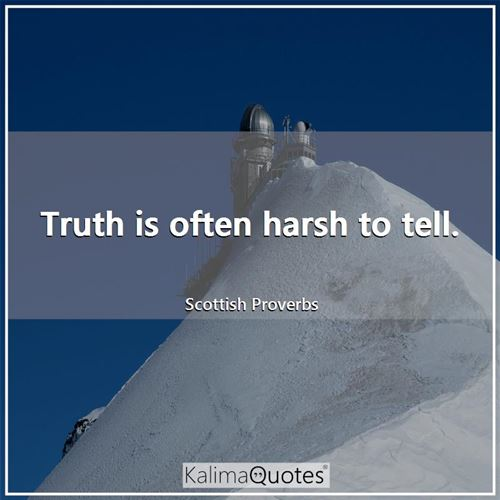 Truth is often harsh to tell.