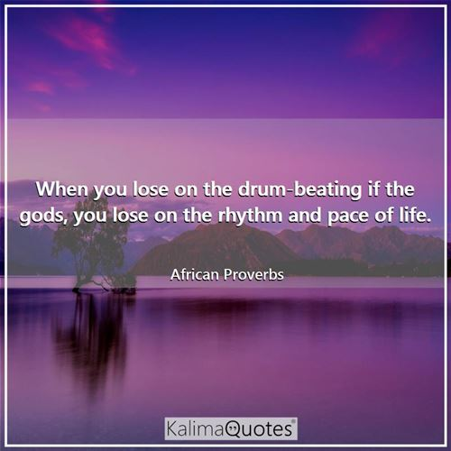 When you lose on the drum-beating if the gods, you lose on the rhythm and pace of life. - African Proverbs