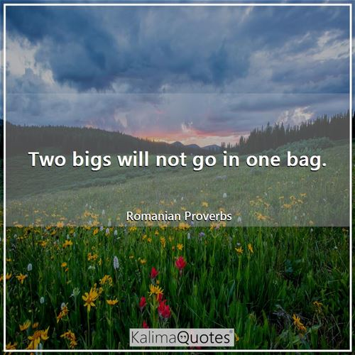 Two bigs will not go in one bag. - Romanian Proverbs