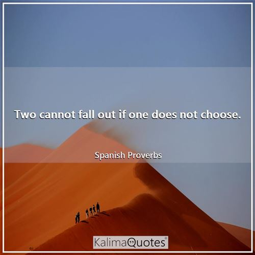 Two cannot fall out if one does not choose. - Spanish Proverbs