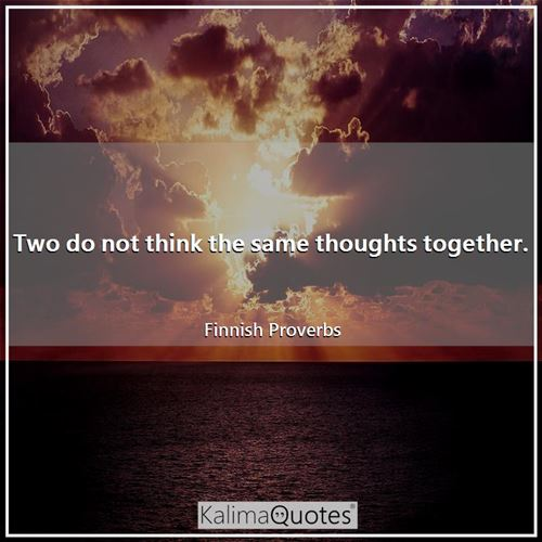 Two do not think the same thoughts together.