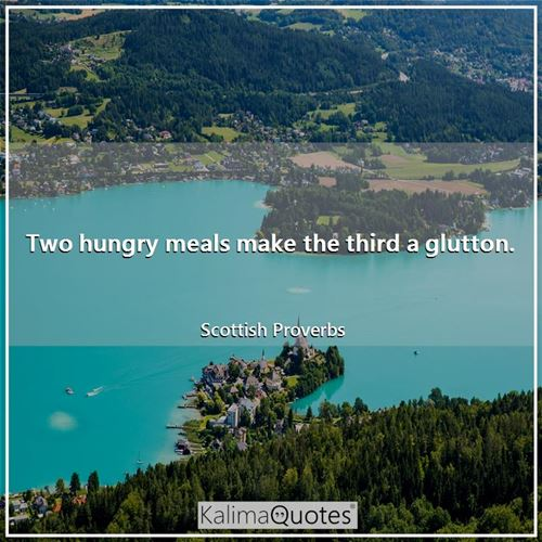 Two hungry meals make the third a glutton.