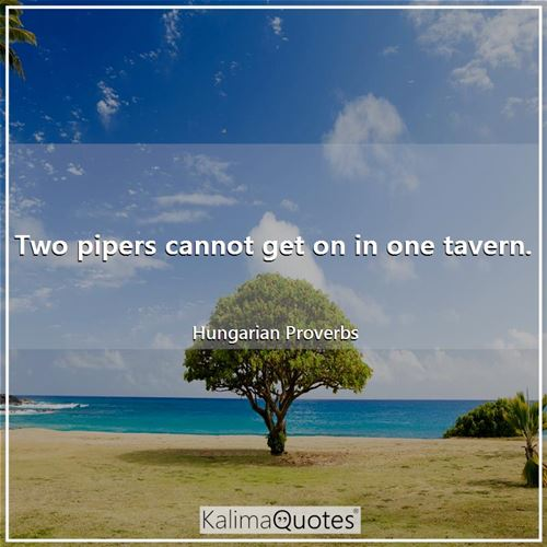 Two pipers cannot get on in one tavern. - Hungarian Proverbs