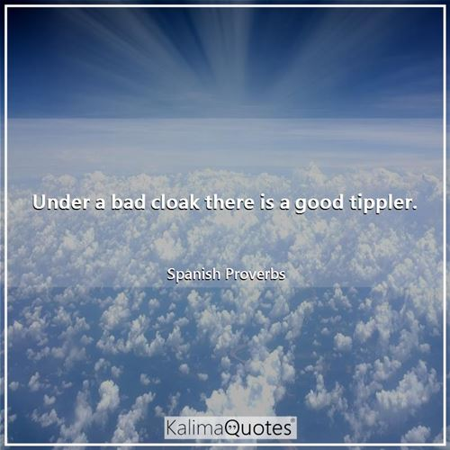Under a bad cloak there is a good tippler.
