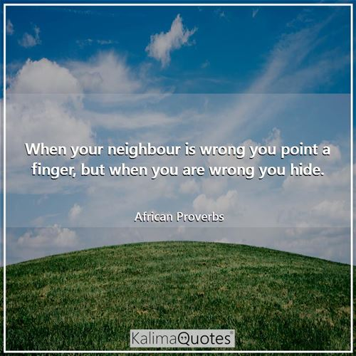 When your neighbour is wrong you point a finger, but when you are wrong you hide. - African Proverbs