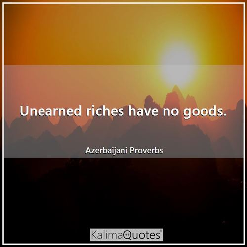 Unearned riches have no goods. - Azerbaijani Proverbs