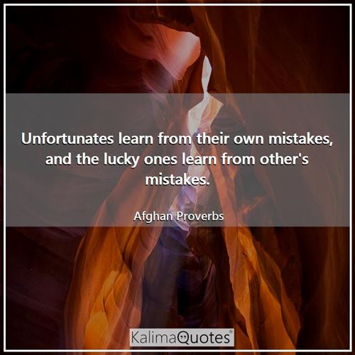 Unfortunates learn from their own mistakes, and the lucky ones learn from other's mistakes.