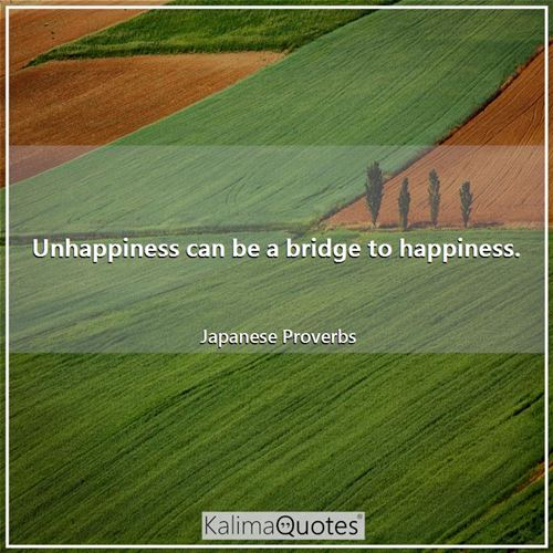 Unhappiness can be a bridge to happiness.