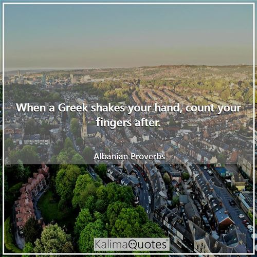When a Greek shakes your hand, count your fingers after. - Albanian Proverbs