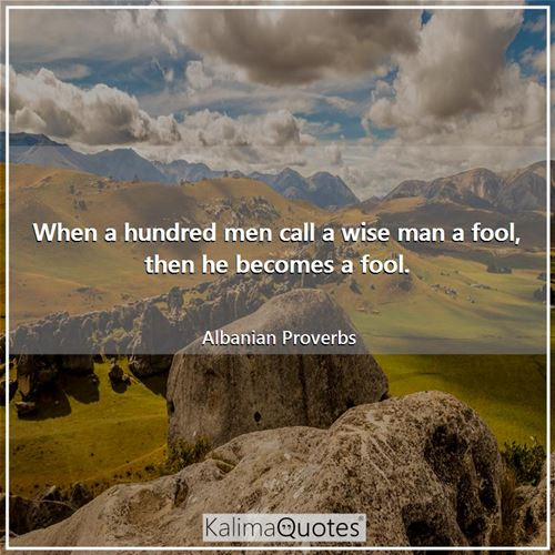 When a hundred men call a wise man a fool, then he becomes a fool. - Albanian Proverbs