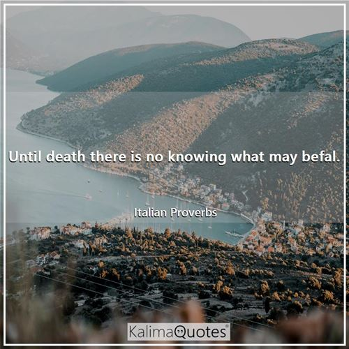 Until death there is no knowing what may befal.