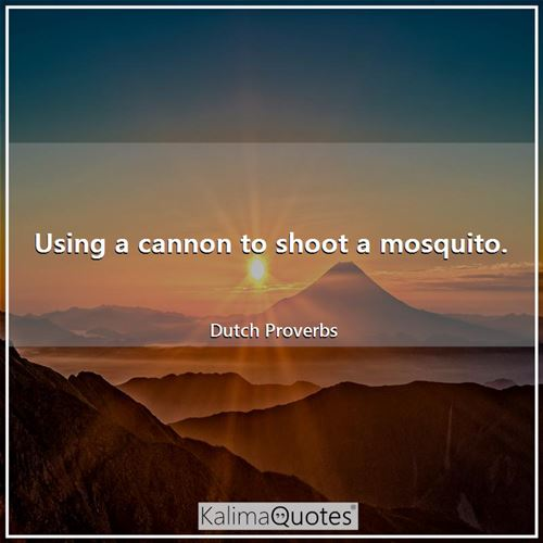 Using a cannon to shoot a mosquito.