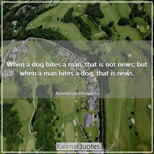 When a dog bites a man, that is not news; but when a man bites a dog, that is news.