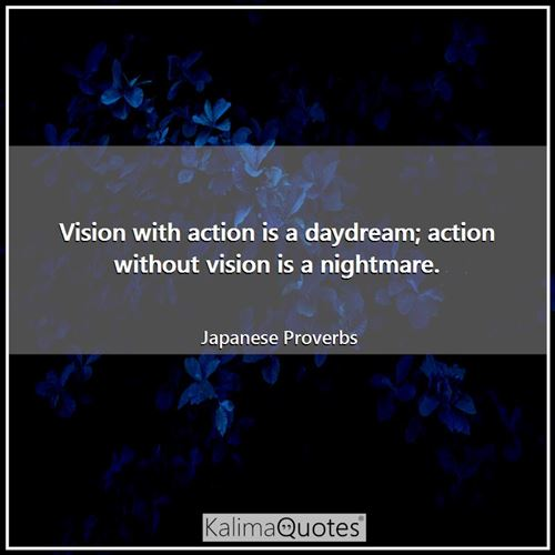 Vision with action is a daydream; action without vision is a nightmare.