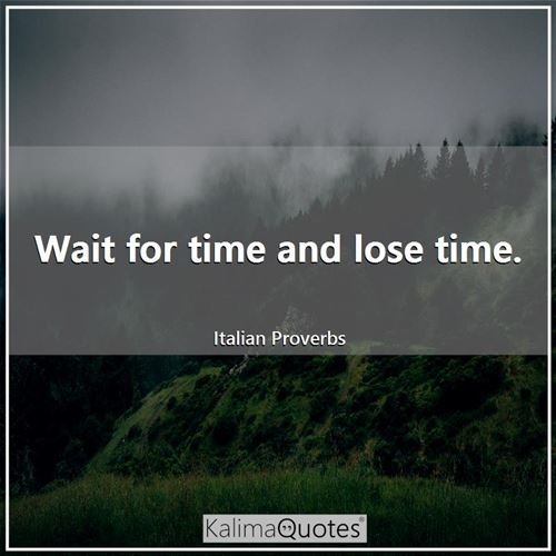 Wait for time and lose time.