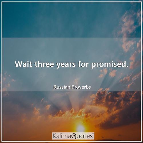 Wait three years for promised.