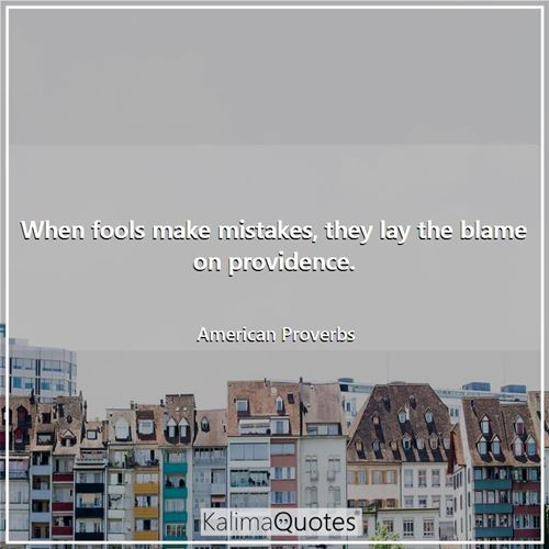 When fools make mistakes, they lay the blame on providence.