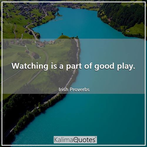 Watching is a part of good play.