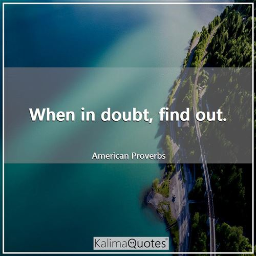 When in doubt, find out. - American Proverbs