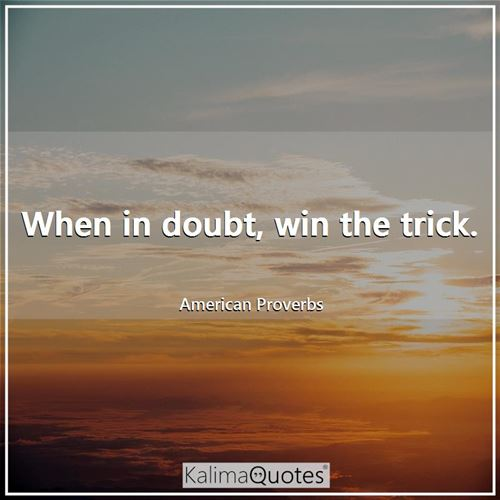 When in doubt, win the trick. - American Proverbs