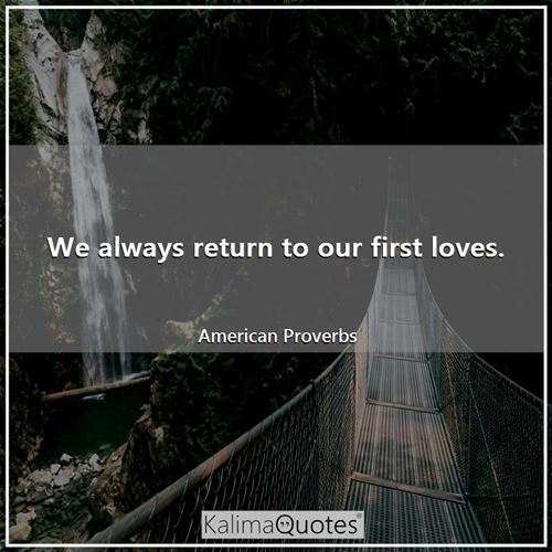 We always return to our first loves.