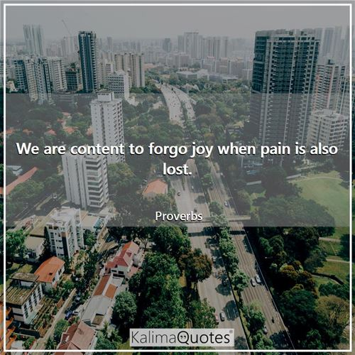 We are content to forgo joy when pain is also lost.