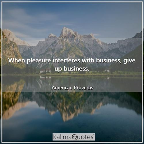 When pleasure interferes with business, give up business.