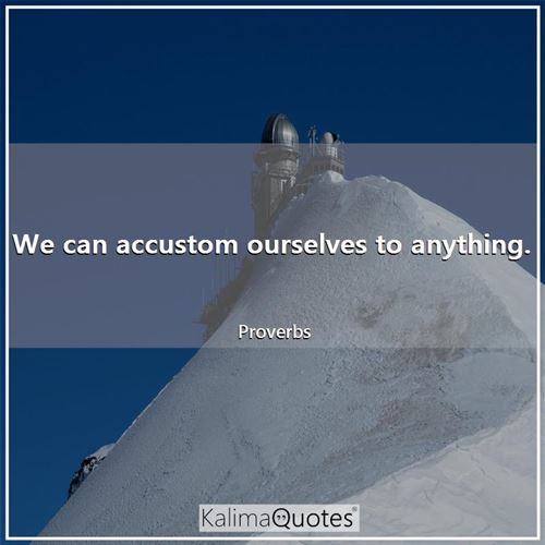 We can accustom ourselves to anything.