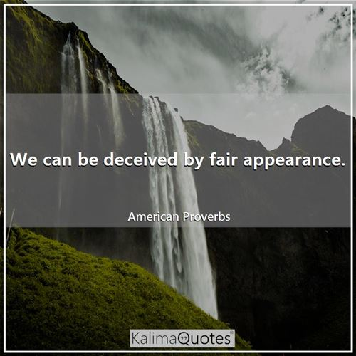 We can be deceived by fair appearance. - American Proverbs