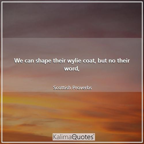 We can shape their wylie coat, but no their word,