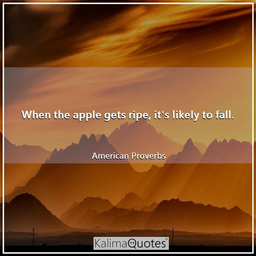 When the apple gets ripe, it's likely to fall. - American Proverbs