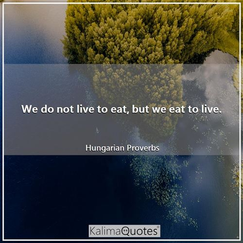 We do not live to eat, but we eat to live.