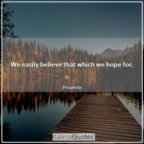 We easily believe that which we hope for.