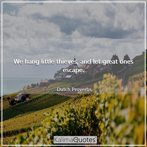 We hang little thieves, and let great ones escape. - Dutch Proverbs