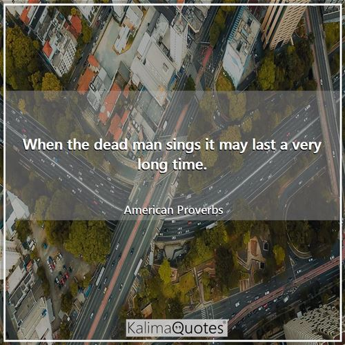 When the dead man sings it may last a very long time. - American Proverbs