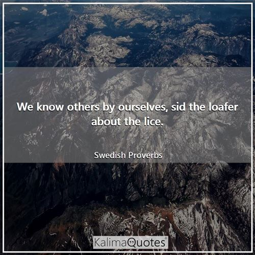 We know others by ourselves, sid the loafer about the lice.