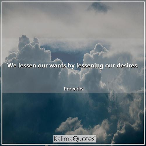 We lessen our wants by lessening our desires.