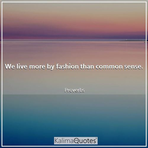 We live more by fashion than common sense.