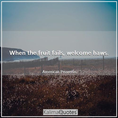 When the fruit fails, welcome haws.