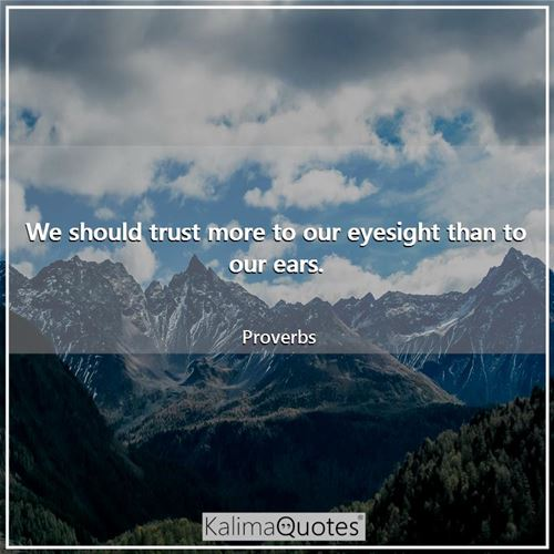 We should trust more to our eyesight than to our ears.
