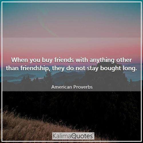 When you buy friends with anything other than friendship, they do not stay bought long. - American Proverbs